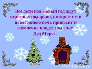 Все дети под Новый год ждут чудесных подарков, которые им в новогоднюю ночь прин