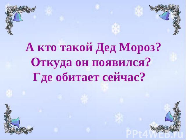 А кто такой Дед Мороз? Откуда он появился? Где обитает сейчас?