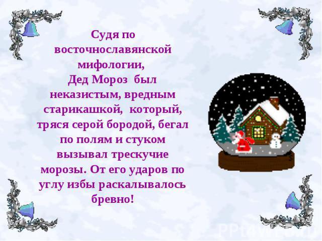 Судя по восточнославянской мифологии, Дед Мороз был неказистым, вредным старикашкой, который, тряся серой бородой, бегал по полям и стуком вызывал трескучие морозы. От его ударов по углу избы раскалывалось бревно!