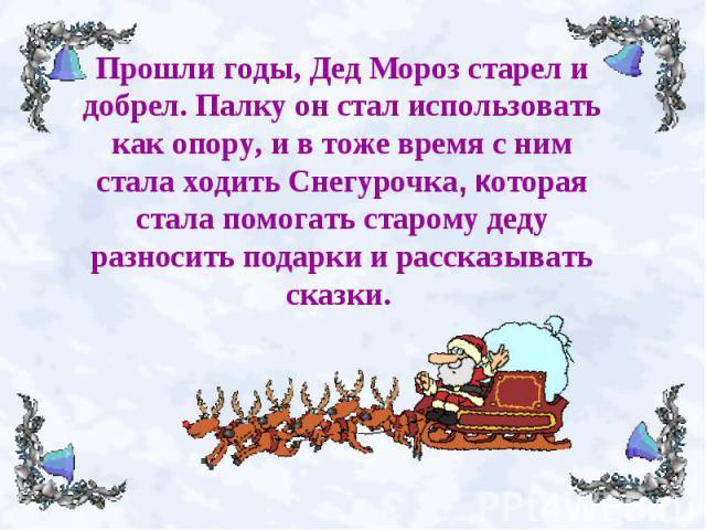 Прошли годы, Дед Мороз старел и добрел.Палку он стал использовать как опору, и в тоже время с ним стала ходить Снегурочка, которая стала помогать старому деду разносить подарки и рассказывать сказки.
