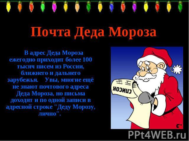 Почта Деда Мороза В адрес Деда Мороза ежегодно приходит более 100 тысяч писем из России, ближнего и дальнего зарубежья. Увы, многие ещё не знают почтового адреса Деда Мороза, но письма доходят и по одной записи в адресной строке