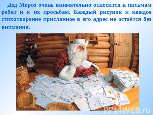 Дед Мороз очень внимательно относится к письмам ребят и к их просьбам. Каждый рисунок и каждое стихотворение присланное в его адрес не остаётся без внимания.
