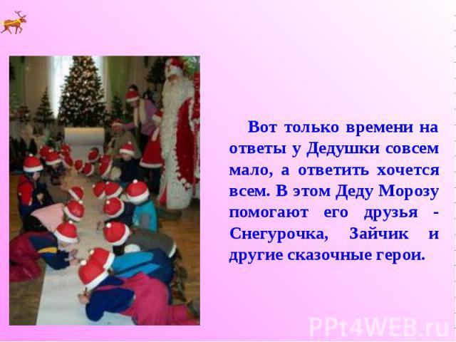 Вот только времени на ответы у Дедушки совсем мало, а ответить хочется всем. В этом Деду Морозу помогают его друзья - Снегурочка, Зайчик и другие сказочные герои.