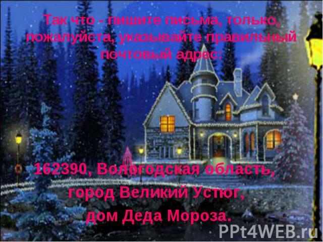 Так что - пишите письма, только, пожалуйста, указывайте правильный почтовый адрес: 162390, Вологодская область, город Великий Устюг, дом Деда Мороза.