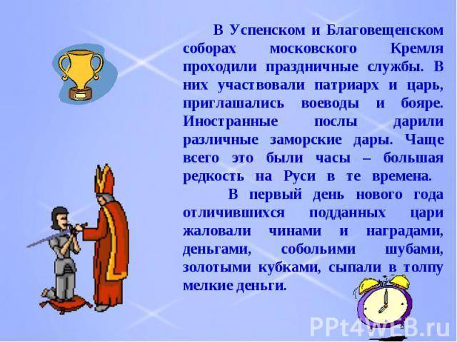 В Успенском и Благовещенском соборах московского Кремля проходили праздничные службы. В них участвовали патриарх и царь, приглашались воеводы и бояре. Иностранные послы дарили различные заморские дары. Чаще всего это были часы – большая редкость на …