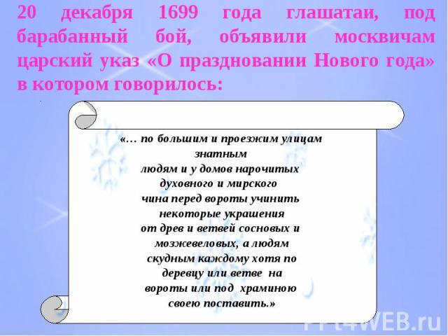 20 декабря 1699 года глашатаи, под барабанный бой, объявили москвичам царский указ «О праздновании Нового года» в котором говорилось: «… по большим и проезжим улицам знатным людям и у домов нарочитых духовного и мирского чина перед вороты учинить не…