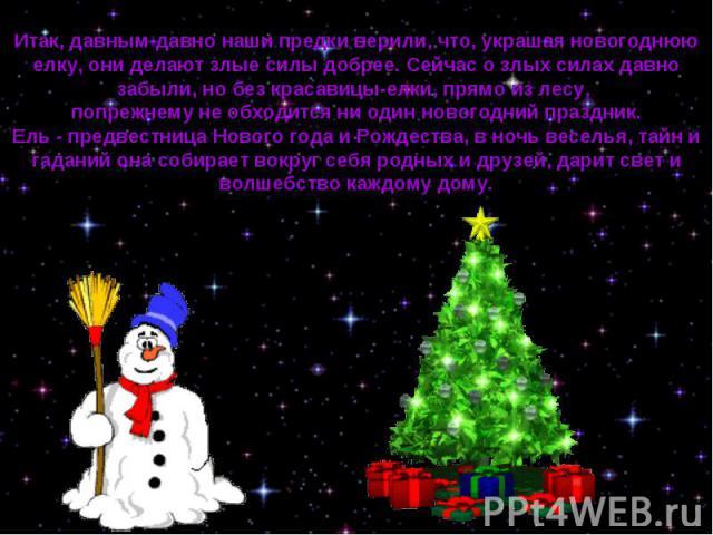 Итак, давным-давно наши предки верили, что, украшая новогоднюю елку, они делают злые силы добрее. Сейчас о злых силах давно забыли, но без красавицы-елки, прямо из лесу, попрежнему не обходится ни один новогодний праздник. Ель - предвестница Нового …