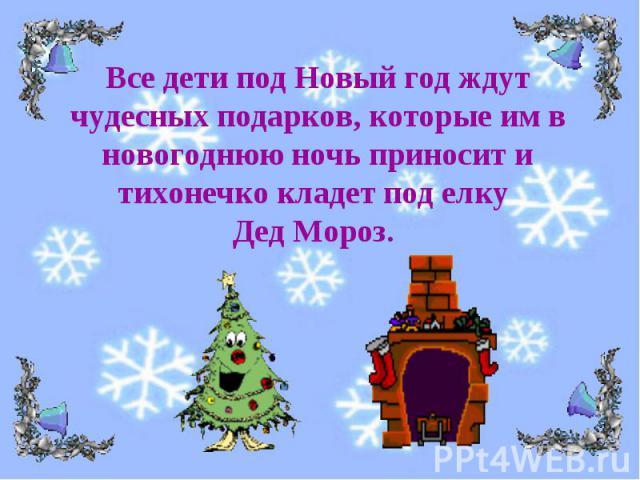 Все дети под Новый год ждут чудесных подарков, которые им в новогоднюю ночь приносит и тихонечко кладет под елку Дед Мороз.