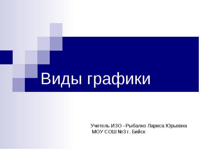 Виды графики Учитель ИЗО –Рыбалко Лариса Юрьевна МОУ СОШ №3 г. Бийск