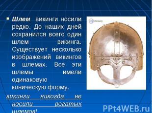 Шлем викинги носили редко. До наших дней сохранился всего один шлем викинга. Сущ