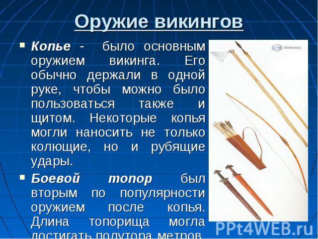 Оружие викингов Копье - было основным оружием викинга. Его обычно держали в одной руке, чтобы можно было пользоваться также и щитом. Некоторые копья могли наносить не только колющие, но и рубящие удары. Боевой топор был вторым по популярности оружие…