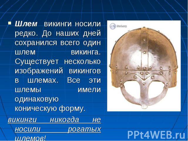 Шлем викинги носили редко. До наших дней сохранился всего один шлем викинга. Существует несколько изображений викингов в шлемах. Все эти шлемы имели одинаковую коническую форму. викинги никогда не носили рогатых шлемов!