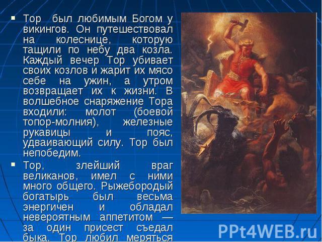 Тор был любимым Богом у викингов. Он путешествовал на колеснице, которую тащили по небу два козла. Каждый вечер Тор убивает своих козлов и жарит их мясо себе на ужин, а утром возвращает их к жизни. В волшебное снаряжение Тора входили: молот (боевой …