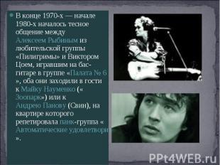 В конце 1970-х— начале 1980-х началось тесное общение между Алексеем Рыбиным из