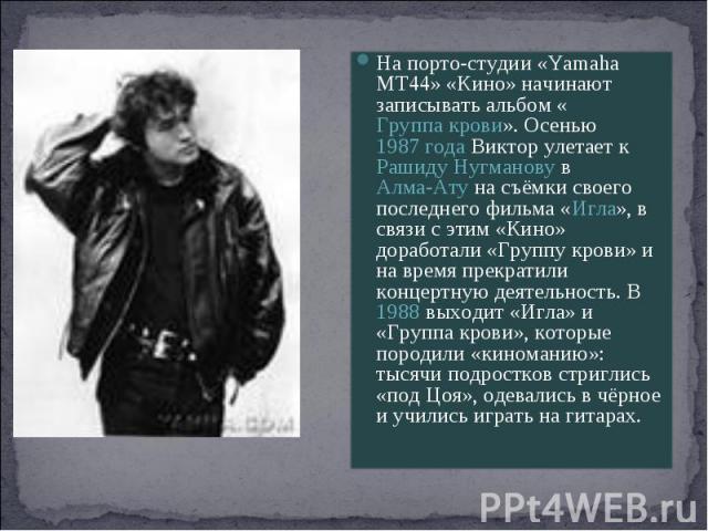 На порто-студии «Yamaha MT44» «Кино» начинают записывать альбом «Группа крови». Осенью 1987 года Виктор улетает к Рашиду Нугманову в Алма-Ату на съёмки своего последнего фильма «Игла», в связи с этим «Кино» доработали «Группу крови» и на время прекр…