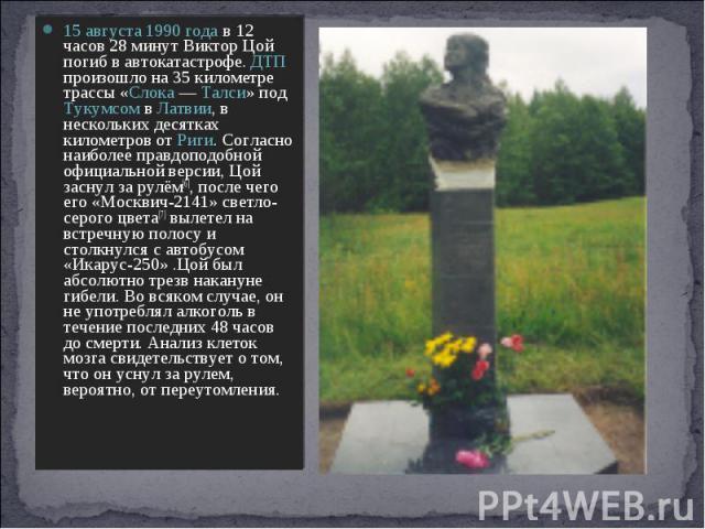 15 августа 1990 года в 12 часов 28 минут Виктор Цой погиб в автокатастрофе. ДТП произошло на 35 километре трассы «Слока— Талси» под Тукумсом в Латвии, в нескольких десятках километров от Риги. Согласно наиболее правдоподобной официальной версии, Цо…