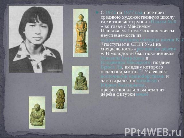 С 1974 по 1977 год посещает среднюю художественную школу, где возникает группа «Палата №6» во главе с Максимом Пашковым. После исключения за неуспеваемость из художественного училища имени В. Серова[1] поступает в СГПТУ-61 на специальность «резчика…