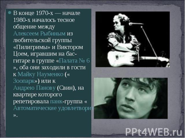 В конце 1970-х— начале 1980-х началось тесное общение между Алексеем Рыбиным из любительской группы «Пилигримы» и Виктором Цоем, игравшим на бас-гитаре в группе «Палата №6», оба они заходили в гости к Майку Науменко («Зоопарк») или к Андрею Панову…