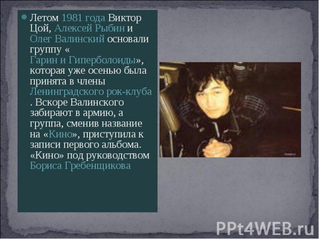 Летом 1981 года Виктор Цой, Алексей Рыбин и Олег Валинский основали группу «Гарин и Гиперболоиды», которая уже осенью была принята в члены Ленинградского рок-клуба. Вскоре Валинского забирают в армию, а группа, сменив название на «Кино», приступила …