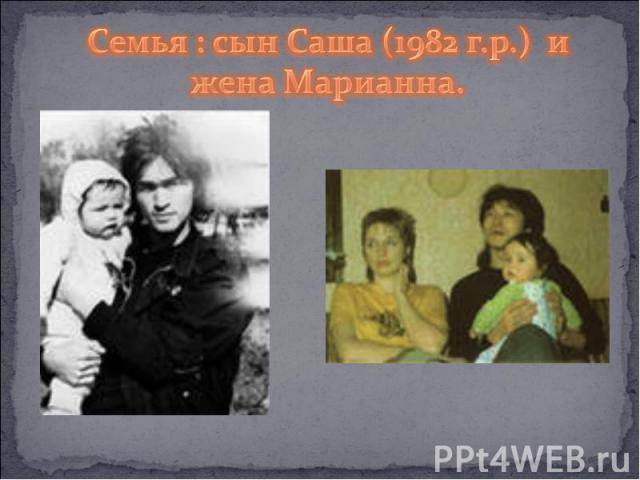 Семья : сын Саша (1982 г.р.) и жена Марианна.