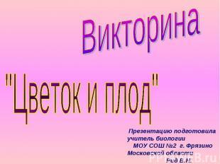 """Викторина """"Цветок и плод"""" Презентацию подготовила учитель биологии МОУ СОШ №2 г."""