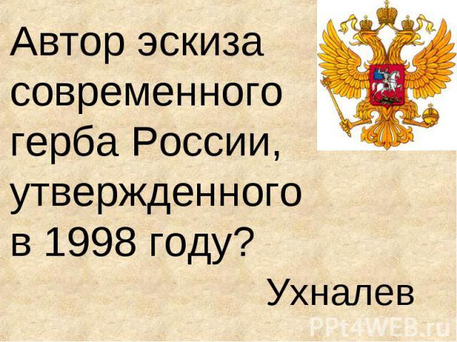 Автор эскиза современного герба России, утвержденного в 1998 году? Ухналев