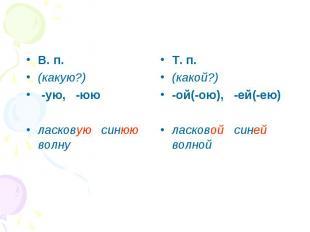 В. п. (какую?) -ую, -юю ласковую синюю волну Т. п. (какой?) -ой(-ою), -ей(-ею) л