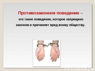 Противозаконное поведение – это такое поведение, которое запрещено законом и при