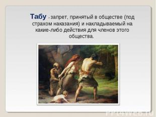Табу - запрет, принятый в обществе (под страхом наказания) и накладываемый на ка