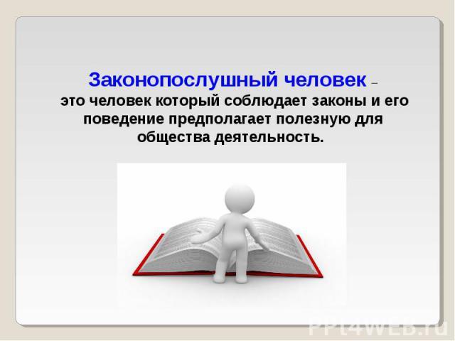 Законопослушный человек – это человек который соблюдает законы и его поведение предполагает полезную для общества деятельность.