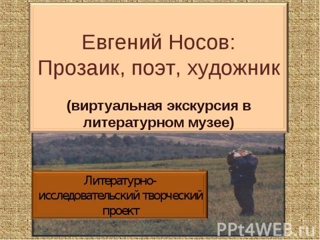 Евгений Носов: Прозаик, поэт, художник (виртуальная экскурсия в литературном музее) Литературно-исследовательский творческий проект