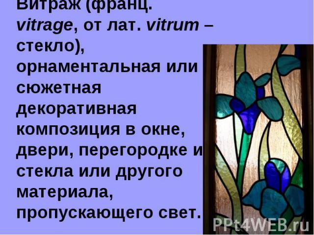 Витраж (франц. vitrage, от лат. vitrum – стекло), орнаментальная или сюжетная декоративная композиция в окне, двери, перегородке из стекла или другого материала, пропускающего свет.