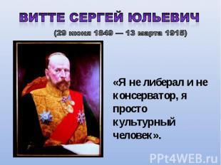 Витте Сергей Юльевич (29 июня 1849 — 13 марта 1915) «Я не либерал и не консерват