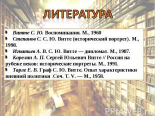 Литература Витте С. Ю. Воспоминания. М., 1960 Степанов С. С. Ю. Витте (историчес