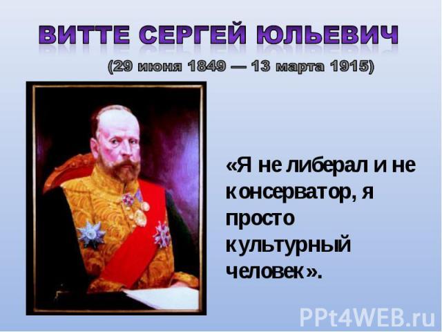 Витте Сергей Юльевич (29 июня 1849 — 13 марта 1915) «Я не либерал и не консерватор, я просто культурный человек».