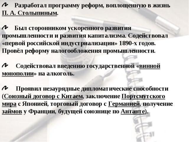 Разработал программу реформ, воплощенную в жизнь П.А.Столыпиным. Был сторонником ускоренного развития промышленности и развития капитализма. Содействовал «первой российской индустриализации» 1890-х годов. Провёл реформу налогообложения промышленно…