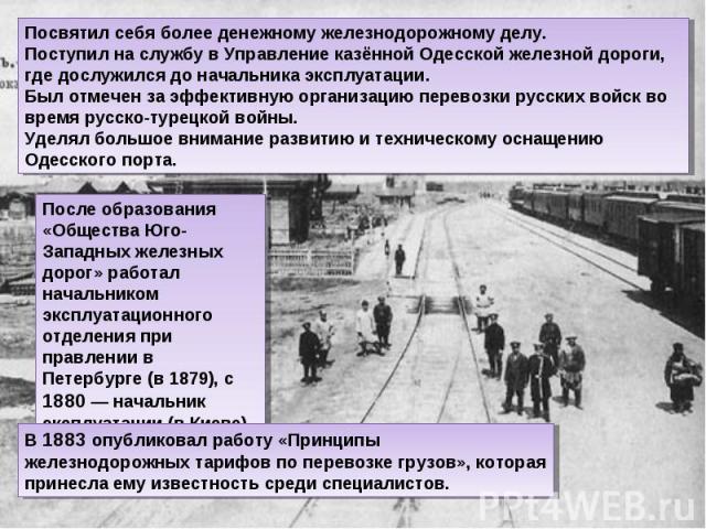 Посвятил себя более денежному железнодорожному делу. Поступил на службу в Управление казённой Одесской железной дороги, где дослужился до начальника эксплуатации. Был отмечен за эффективную организацию перевозки русских войск во время русско-турецко…