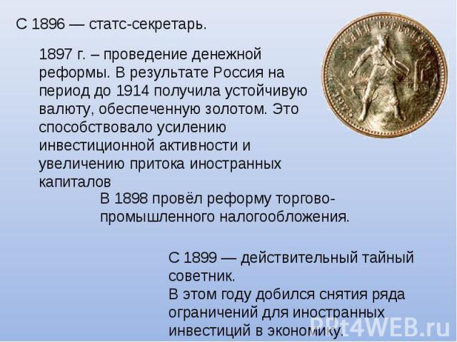 С 1896— статс-секретарь. 1897 г. – проведение денежной реформы. В результате Россия на период до 1914 получила устойчивую валюту, обеспеченную золотом. Это способствовало усилению инвестиционной активности и увеличению притока иностранных капиталов…