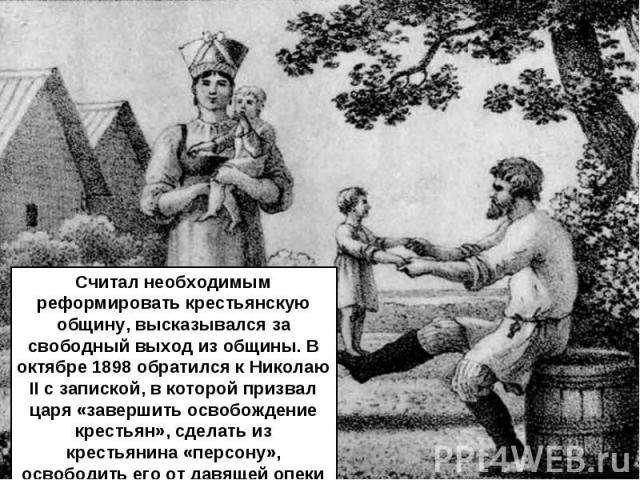 Считал необходимым реформировать крестьянскую общину, высказывался за свободный выход из общины. В октябре 1898 обратился к Николаю II с запиской, в которой призвал царя «завершить освобождение крестьян», сделать из крестьянина «персону», освободить…