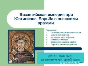 Византийская империя при Юстиниане. Борьба с внешними врагами План урока: Особен