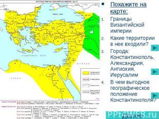 Покажите на карте: Границы Византийской империи Какие территории в нее входили?