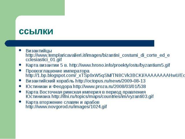 ссылки Византийцы http://www.templaricavalieri.it/images/bizantini_costumi_di_corte_ed_ecclesiastici_01.gif Карта византии 5 в. http://www.hrono.info/proekty/ostu/byzantium5.gif Провозглашение императора http://1.bp.blogspot.com/_xTSp0xW5qSM/TN8CVk3…