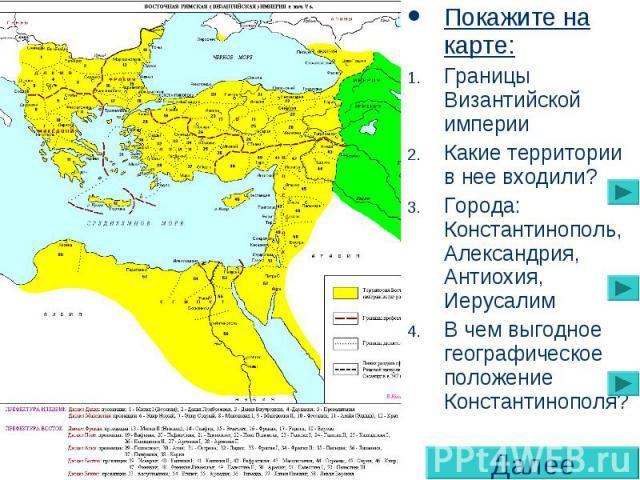 Покажите на карте: Границы Византийской империи Какие территории в нее входили? Города: Константинополь, Александрия, Антиохия, Иерусалим В чем выгодное географическое положение Константинополя?