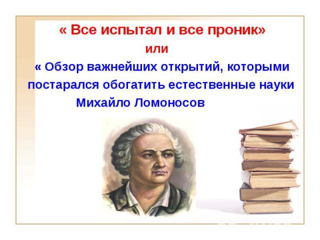 « Все испытал и все проник» или « Обзор важнейших открытий, которыми постарался обогатить естественные науки Михайло Ломоносов