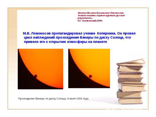 Именно Михайла Васильевич Ломоносова должно назвать первым крупным русским астрономом... М.В. Ломоносов пропагандировал учение Коперника. Он провел цикл наблюдений прохождения Венеры по диску Солнца, что привело его к открытию атмосферы на планете П…