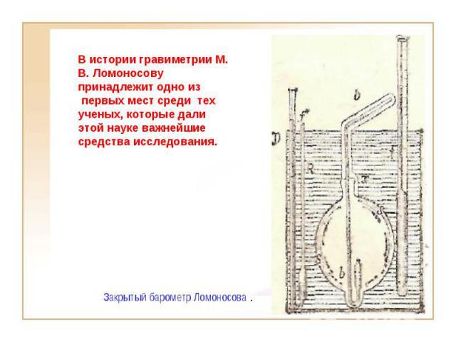 В истории гравиметрии М. В. Ломоносову принадлежит одно из первых мест среди тех ученых, которые дали этой науке важнейшие средства исследования. Закрытый барометр Ломоносова .