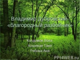 Владимир Дубровский- «благородный разбойник» Колдомов Вова Кошевая Таня Рябова А