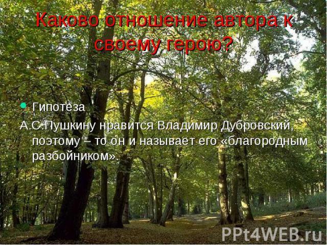 Каково отношение автора к своему герою? Гипотеза А.С.Пушкину нравится Владимир Дубровский, поэтому – то он и называет его «благородным разбойником».