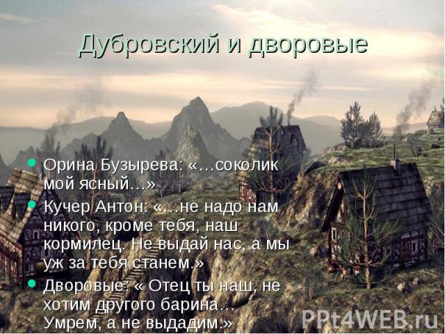 Дубровский и дворовые Орина Бузырева: «…соколик мой ясный…» Кучер Антон: «…не надо нам никого, кроме тебя, наш кормилец. Не выдай нас, а мы уж за тебя станем.» Дворовые: « Отец ты наш, не хотим другого барина… Умрем, а не выдадим.»