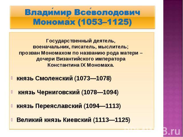 Влади мир Все володович Монома х (1053–1125) Государственный деятель, военачальник, писатель, мыслитель; прозван Мономахом по названию рода матери – дочери Византийского императора Константина IX Мономаха. князь Смоленский (1073—1078) князь Чернигов…